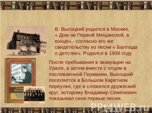 В. Высоцкий родился в Москве, « Дом бери Первой Мещанской, в конце»,- в соответствии с его