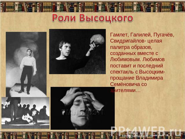 Роли Высоцкого Гамлет, Галилей, Пугачёв, Свидригайлов- целая пластинка образов, созданных совокупно из Любимовым. Любимов поставит равным образом конечный представление из Высоцким- расставание Владимира Семёновича со зрителями…