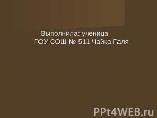 Выполнила: студийка ГОУ СОШ № 011 Чайка Галя