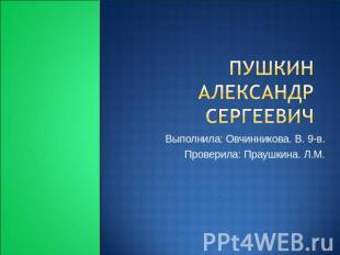 Пушкин Саня Сергеевич Выполнила: Овчинникова. В. 0-в. Проверила: Праушкина.