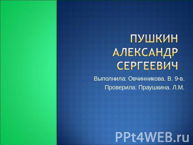 Пушкин Александрушка Сергеевич Выполнила: Овчинникова. В. 0-в. Проверила: Праушкина. Л.М.