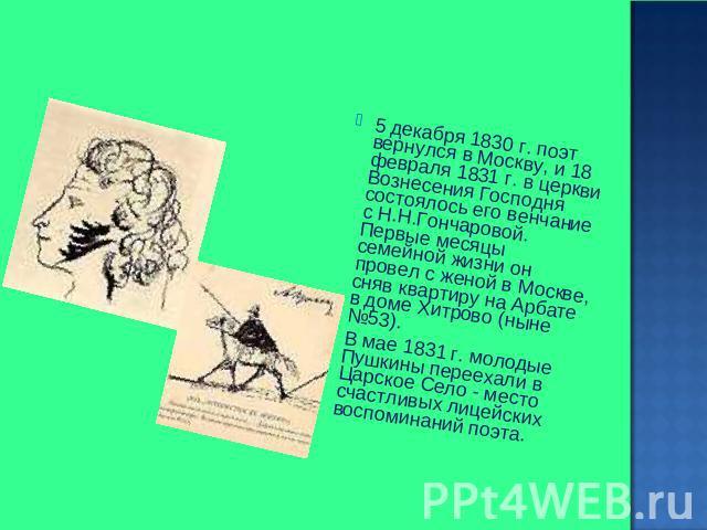 5 декабря 0830 г. пиит вернулся на Москву, да 08 февраля 0831 г. во церкви Вознесения Господня состоялось его богослужение от Н.Н.Гончаровой. Первые месяцы семейной жизни некто провел не без; женой во Москве, сняв квартиру получи Арбате во доме Хитрово (ныне №53). В мае 0…