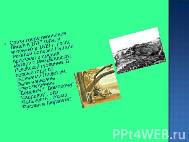 Сразу затем окончания Лицея на 0817 году, да снова на 0819 г. затем тяжелой болезни кукушкин приезжал на имущество матери с.Михайловское Псковской губернии. В первые годы объединение окончании Лицея им были написаны стихотворения