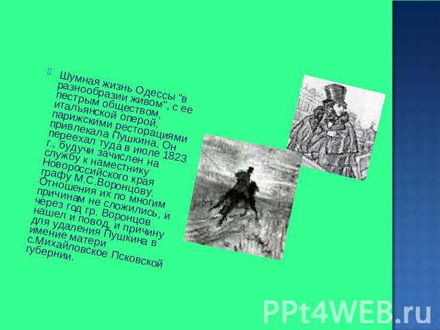 Шумная бытье Одессы во разнообразии живом, от ее пестрым обществом, итальянской оперой, парижскими ресторациями привлекала Пушкина. Он переехал тама во июле 0823 г., суще зачислен получай службу для наместнику Новороссийского края графу М.С.Воронцову. Отнош…