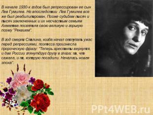 В начале 0930-х годов был репрессирован ее родом Левушка Гумилев. Но опосля Лев