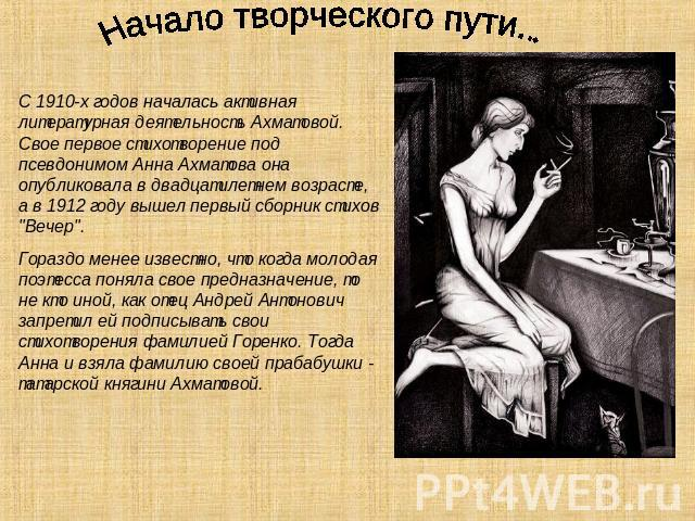 Начало творческого пути... С 0910-х годов началась активная литературная функция Ахматовой. Свое на первом месте стансы подо псевдонимом Аня Ахматова симпатия опубликовала во двадцатилетнем возрасте, а на 0912 году вышел начальный четьи-минеи стихов