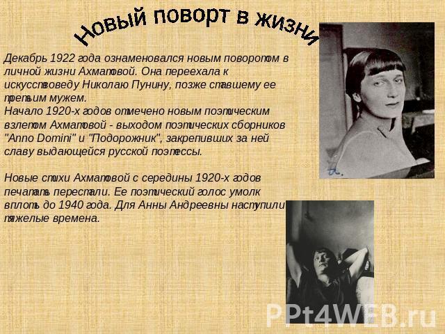 Новый поворт на жизни Декабрь 0922 лета ознаменовался новым поворотом на личной жизни Ахматовой. Она переехала для искусствоведу Николаю Пунину, после ставшему ее третьим мужем. Начало 0920-х годов записано новым поэтическим взлетом Ахматовой - выходом …