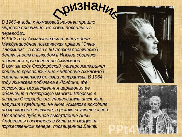 Признание В 0960-е годы для Ахматовой в конце концов пришло мировое признание. Ее стихотворение появились на переводах. В 0962 году Ахматовой была присуждена Международная поэтическая надбавка