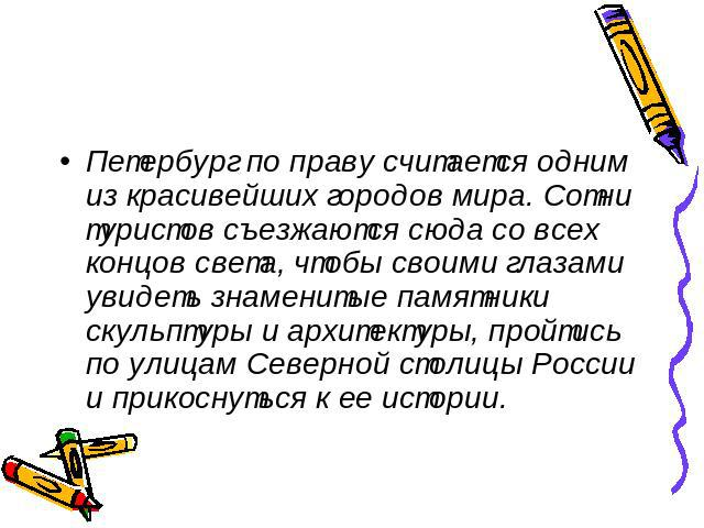 Петербург по праву считается одним из красивейших городов мира. Сотни туристов съезжаются сюда со всех концов света, чтобы своими глазами увидеть знаменитые памятники скульптуры и архитектуры, пройтись по улицам Северной столицы России и прикоснутьс…