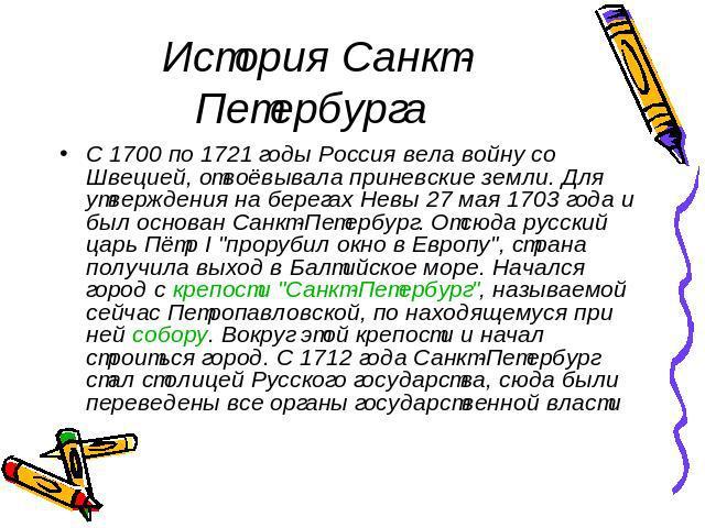 История Санкт-Петербурга С 1700 по 1721 годы Россия вела войну со Швецией, отвоёвывала приневские земли. Для утверждения на берегах Невы 27 мая 1703 года и был основан Санкт-Петербург. Отсюда русский царь Пётр I