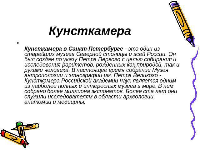 Кунсткамера Кунсткамера в Санкт-Петербурге - это один из старейших музеев Северной столицы и всей России. Он был создан по указу Петра Первого с целью собирания и исследования раритетов, рожденных как природой, так и руками человека. В настоящее вре…