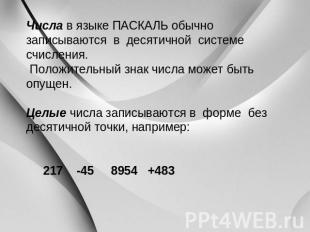 Числа во языке ПАСКАЛЬ заурядно записываются во десятичной системе счисления. Положи