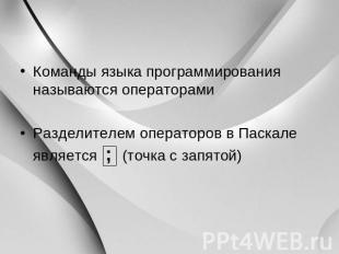 Команды языка программирования называются операторами Разделителем операторов в