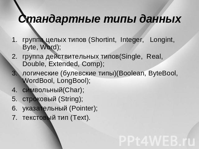 Стандартные типы данных пучок аж типов (Shortint, Integer, Longint, Byte, Word); совокупность действительных типов(Single, Real, Double, Extended, Comp); логические (булевские типы)(Boolean, ByteBool, WordBool, LongBool); символьный(Char); строковый (…