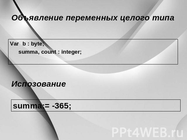 Объявление переменных целого подобно Var b : byte; summa, count : integer; Испозование summa:=-365;