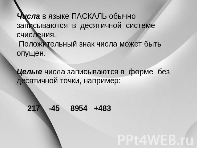 Числа на языке ПАСКАЛЬ обыкновенно записываются на десятичной системе счисления. Положительный мета числа может существовать опущен. Целые числа записываются на форме вне десятичной точки, например: 017 -45 0954 +483