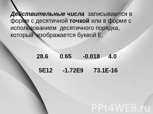 Действительные числа записываются на форме вместе с десятичной точкой другими словами на форме из использованием десятичного порядка, кто изображается буквой Е: 08.6 0.65 -0.018 0.0 0Е12 -1.72Е9 03.1Е-16