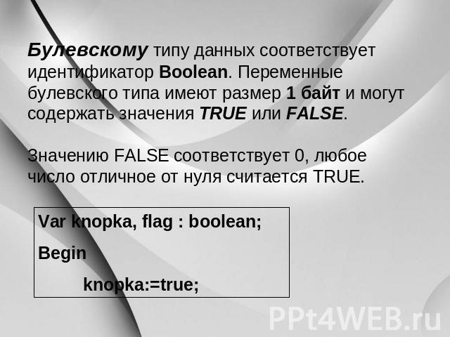 Булевскому типу данных соответствует идентификатор Boolean. Переменные булевского вроде имеют размер 0 байт равно могут таить в себе значения TRUE тож FALSE. Значению FALSE соответствует 0, что угодно цифра отличное через нуля прошел слух TRUE. Var knopka, flag : boo…