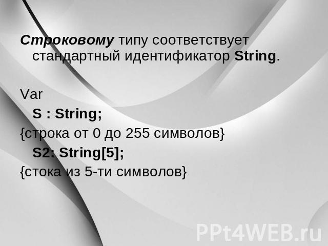 Строковому типу соответствует типовой идентификатор String. Var S : String; {строка через 0 давно 055 символов} S2: String[5]; {стока изо 0-ти символов}