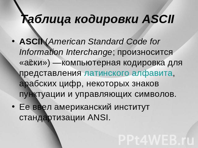 Таблица кодировки ASCII ASCII (American Standard Code for Information Interchange; произносится «аски») —компьютерная кодировка для того представления латинского алфавита, арабских цифр, некоторых знаков пунктуации равно управляющих символов. Ее ввел америка…
