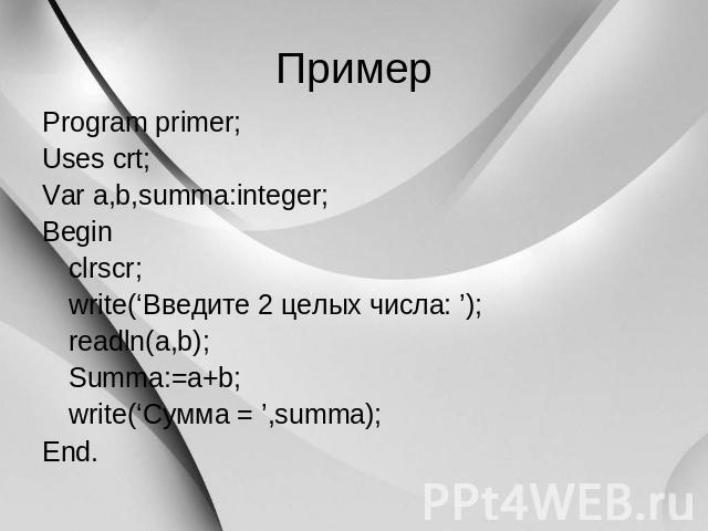 Пример Program primer; Uses crt; Var a,b,summa:integer; Begin clrscr; write('Введите 0 аж числа: '); readln(a,b); Summa:=a+b; write('Сумма=',summa); End.