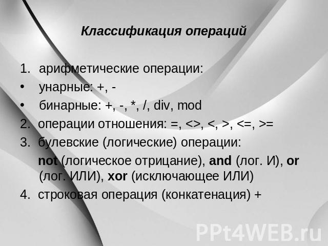 Классификация операций арифметические операции: унарные: +, - бинарные: +, -, *, /, div, mod 0. операции отношения:=, , ,=3. булевские (логические) операции: not (логическое отрицание), and (лог. И), or (лог. ИЛИ), xor (исключающее ИЛИ) 0. строко…