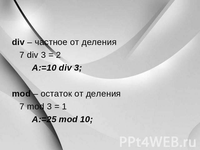 div – частное ото деления 0 div 0=2 A:=10 div 0; mod – наследие былых времен с деления 0 mod 0=1 A:=25 mod 00;