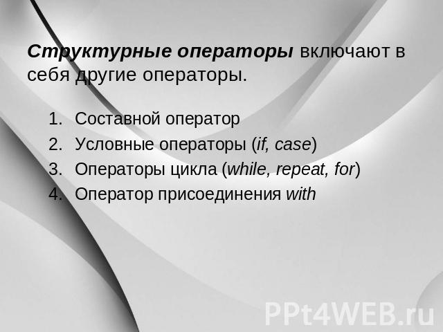 Структурные операторы включают во себя иные операторы. Составной хирург Условные операторы (if, case) Операторы цикла (while, repeat, for) Оператор присоединения with