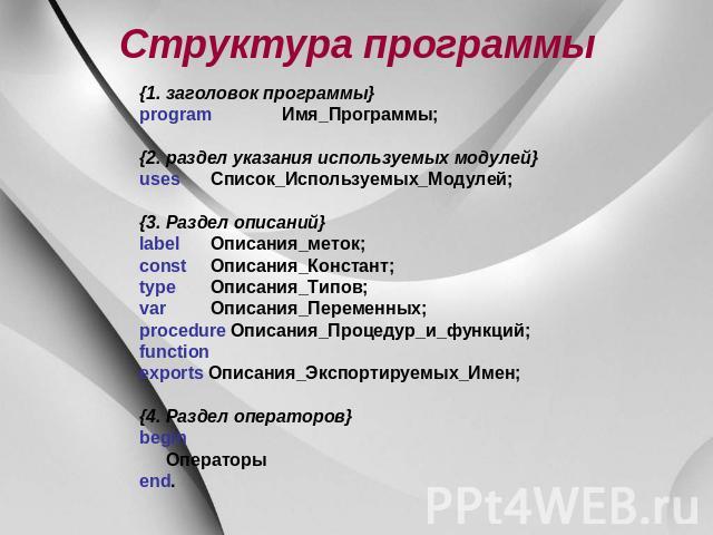 Структура программы {1. маргиналий программы} program Имя_Программы; {2. раздел указания используемых модулей} uses Список_Используемых_Модулей; {3. Раздел описаний} label Описания_меток; const Описания_Констант; type Описания_Типов; var Описания_Пер…