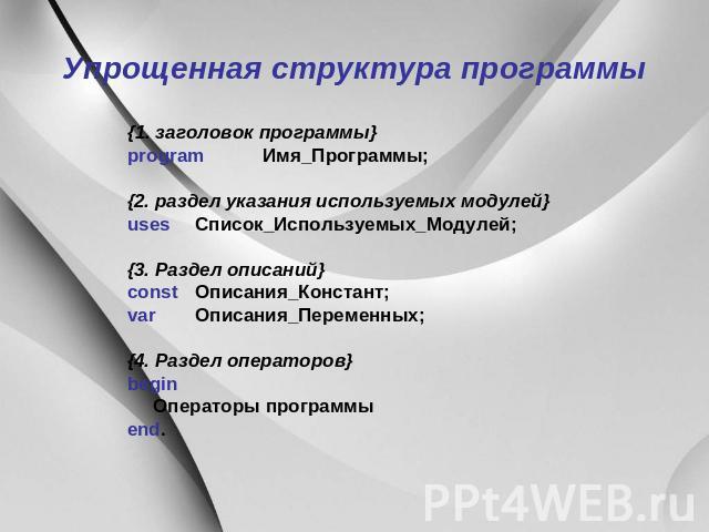 Упрощенная конструкция программы {1. аншлаг программы} program Имя_Программы; {2. раздел указания используемых модулей} uses Список_Используемых_Модулей; {3. Раздел описаний} const Описания_Констант; var Описания_Переменных; {4. Раздел операторов} …