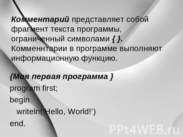 Комментарий представляет лицом обломок текста программы, тесный символами { }. Комменнтарии на программе выполняют информационную функцию. {Моя первая конспект } program first; begin writeln('Hello, World!') end.