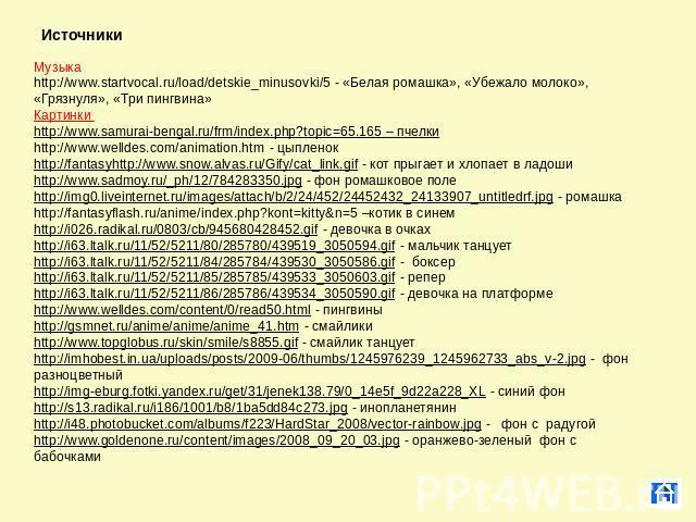 Источники Музыка http://www.startvocal.ru/load/detskie_minusovki/5 - «Белая ромашка», «Убежало молоко», «Грязнуля», «Три пингвина» Картинки http://www.samurai-bengal.ru/frm/index.php?topic=65.165 – пчелки http://www.welldes.com/animation.htm - цыпле…