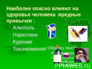 Наиболее коварно влияют получай здоровьице человека вредные привычки : Алкоголь Наркотик