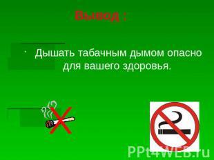 Вывод : Дышать табачным дымом коварно для того вашего здоровья.