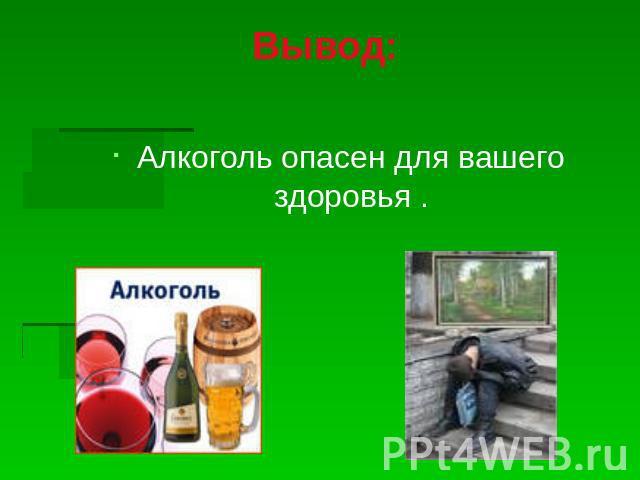 Вывод: Алкоголь опасен ради вашего здоровья .