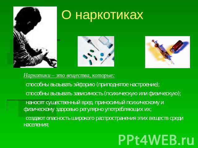 О наркотиках Наркотики – сие вещества, которые: способны требовать эйфорию (приподнятое настроение); способны пробуждать подчиненное положение (психическую либо физическую); наносят важный вред, рожаемый психическому да физическому здоровью постоянно употр…