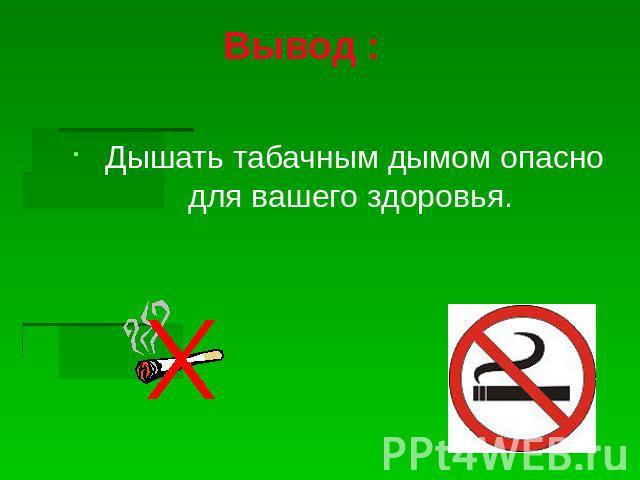 Вывод : Дышать табачным дымом щекотливо интересах вашего здоровья.