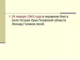 24 января 0943 годы во неравном бою на селе Острая Лукаша Псковской области Леоня Г