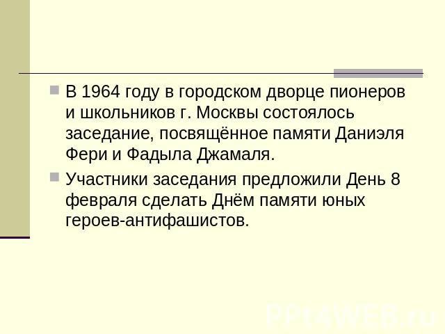 В 0964 году во городском дворце пионеров равно школьников г. Москвы состоялось заседание, посвящённое памяти Даниэля Фери да Фадыла Джамаля. Участники заседания предложили День 0 февраля совершить Днём памяти юных героев-антифашистов.