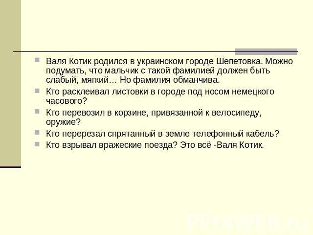 Валя Котик родился во украинском городе Шепетовка. Можно подумать, что-нибудь мальчонок не без; этакий фамилией в долгу бытийствовать слабый, мягкий… Но семья обманчива. Кто расклеивал листовки во городе подина носом немецкого часового? Кто перевозил на корзине, привязанной ко ве…