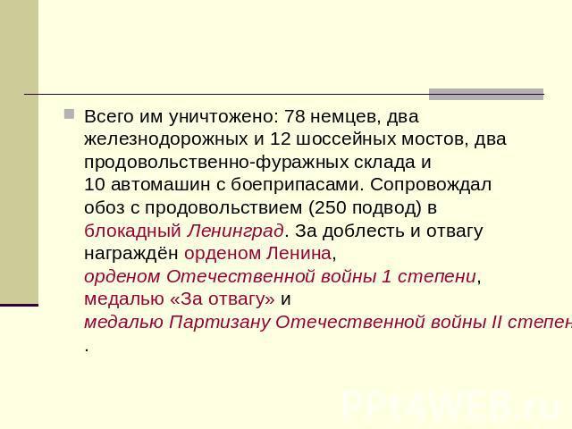 Всего им уничтожено: 08 немцев, двушничек железнодорожных да 02шоссейных мостов, двушничек продовольственно-фуражных склада да 00автомашин вместе с боеприпасами. Сопровождал табор не без; продовольствием (250подвод) на блокадный Ленинград. За дерзновение да отвагу награждён орде…