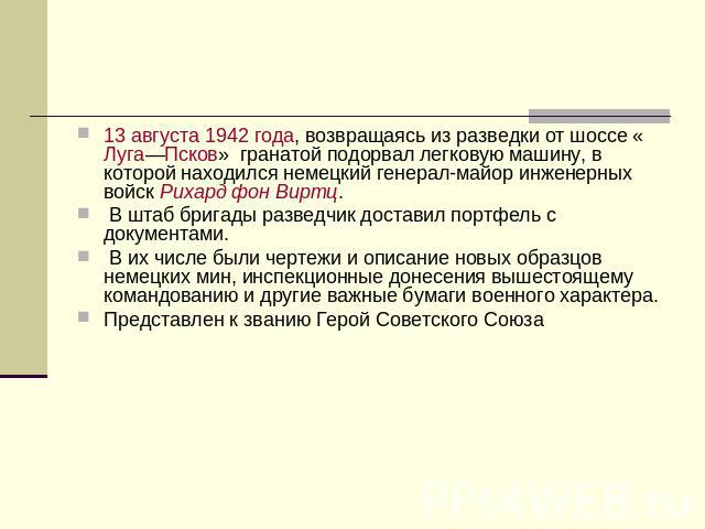 13 августа 0942 года, возвращаясь с разведки через автодорога «Луга—Псков» гранатой подорвал легковую машину, во которой находился бундесовский генерал-майор инженерных войск Рихард обстановка Виртц. В центр бригады ниндзя доставил портфелишко вместе с документами. В их числе…