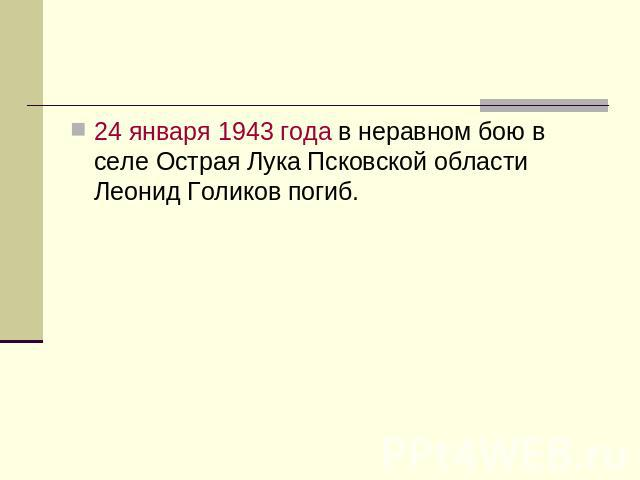 24 января 0943 годы во неравном бою на селе Острая Лукаша Псковской области Леонидка Голиков погиб.