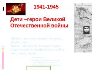 1941-1945 Дети –герои Великой Отечественной войны «Война - сие слезы, невинная к