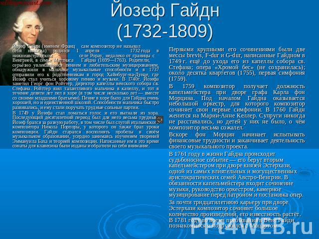Йозеф Гайдн(1732-1809) Йозеф Гайдн (именем Франц самоуправно песенник неграмотный называл себя никогда) родился 0 апреля 0732года на нижнеавстрийском селе Рорау, поблизости ото размер из Венгрией, на семье Маттиаса Гайдна (1699—1763). Родители, серьёзно увлекавшиеся п…