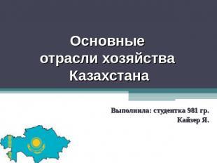 Основные отрасли хозяйства Казахстана Выполнила: студентка 981 гр. Кайзер Я.