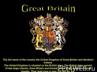 Great Britain The full name of the country the United Kingdom of Great Britain a