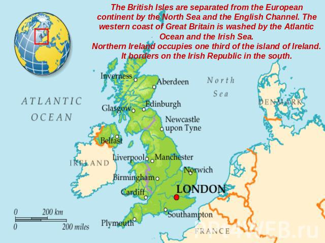 The British Isles are separated from the European continent by the North Sea and the English Channel. The western coast of Great Britain is washed by the Atlantic Ocean and the Irish Sea.Northern Ireland occupies one third of the island of Ireland. …
