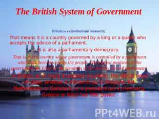 The British System of Government Britain is a constitutional monarchy. That mean