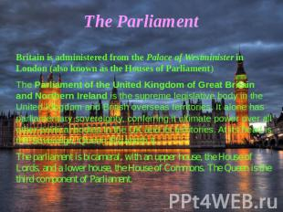 The Parliament Britain is administered from the Palace of Westminister in London